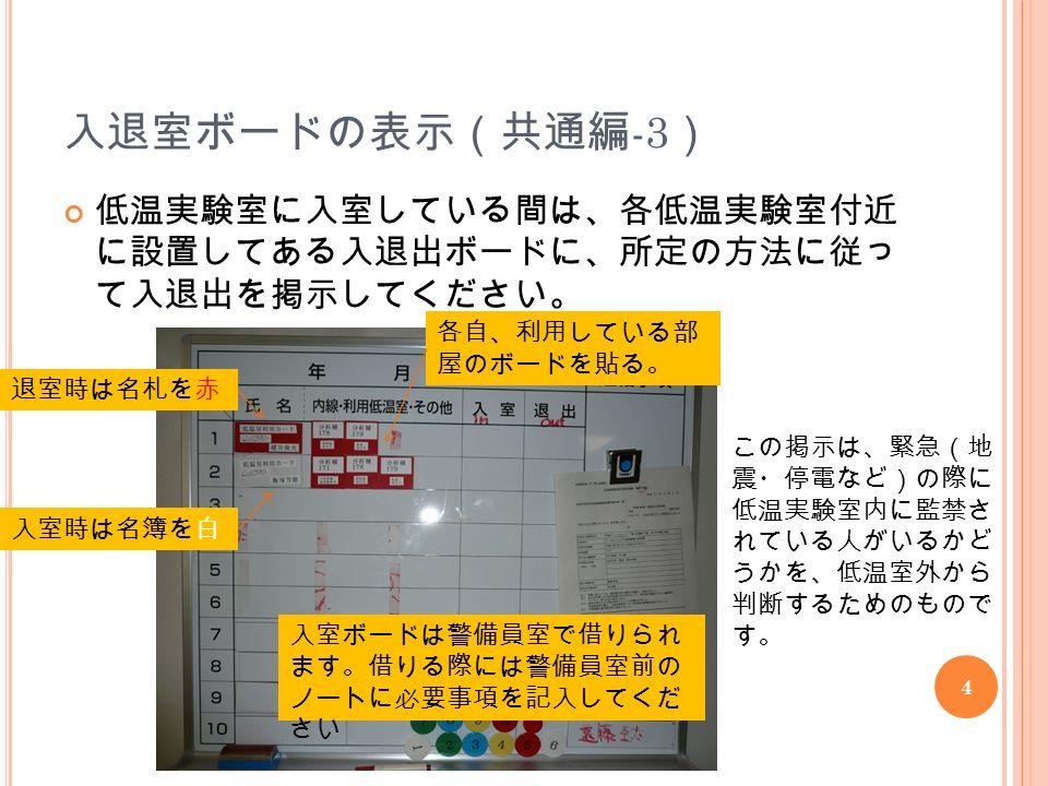 4 入退室ボードの表示(共通編 -3 ) 低温実験室に入室している間は、各低温実験室付近 に設置してある入退出ボードに、所定の方法に従っ て入退出を掲示してください。 この掲示は、緊急(地 震・停電など)の際に 低温実験室内に監禁さ れている人がいるかど うかを、低温室外から 判断するためのもので す。 入室時は名簿を白 退室時は名札を赤 各自、利用している部 屋のボードを貼る。 入室ボードは警備員室で借りられ ます。借りる際には警備員室前の ノートに必要事項を記入してくだ さい