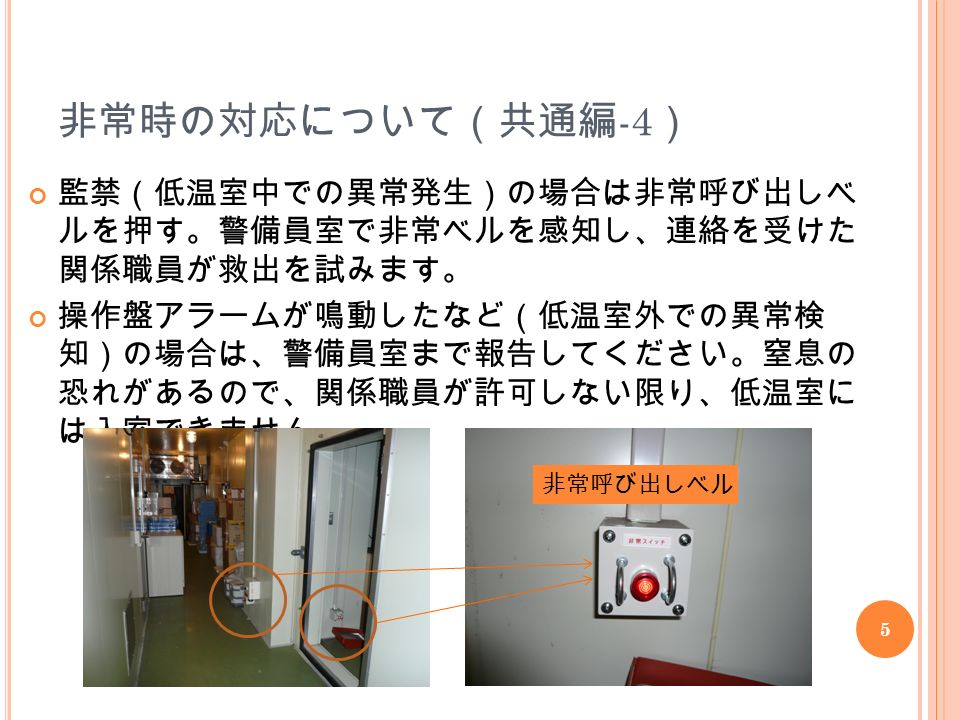 5 非常時の対応について(共通編 -4 ) 監禁(低温室中での異常発生)の場合は非常呼び出しベ ルを押す。警備員室で非常ベルを感知し、連絡を受けた 関係職員が救出を試みます。 操作盤アラームが鳴動したなど(低温室外での異常検 知)の場合は、警備員室まで報告してください。窒息の 恐れがあるので、関係職員が許可しない限り、低温室に は入室できません。 非常呼び出しベル