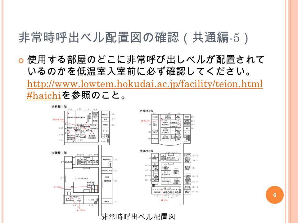 6 非常時呼出ベル配置図の確認(共通編 -5 ) 使用する部屋のどこに非常呼び出しベルが配置されて いるのかを低温室入室前に必ず確認してください。 http://www.lowtem.hokudai.ac.jp/facility/teion.html #haichi を参照のこと。 非常時呼出ベル配置図