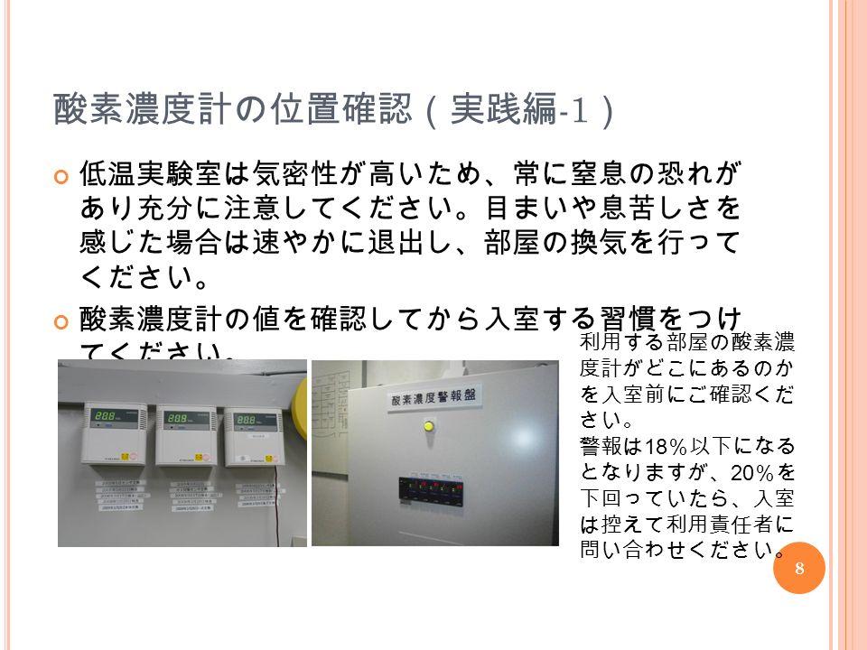 8 酸素濃度計の位置確認(実践編 -1 ) 低温実験室は気密性が高いため、常に窒息の恐れが あり充分に注意してください。目まいや息苦しさを 感じた場合は速やかに退出し、部屋の換気を行って ください。 酸素濃度計の値を確認してから入室する習慣をつけ てください。 利用する部屋の酸素濃 度計がどこにあるのか を入室前にご確認くだ さい。 警報は 18 %以下になる となりますが、 20 %を 下回っていたら、入室 は控えて利用責任者に 問い合わせください。