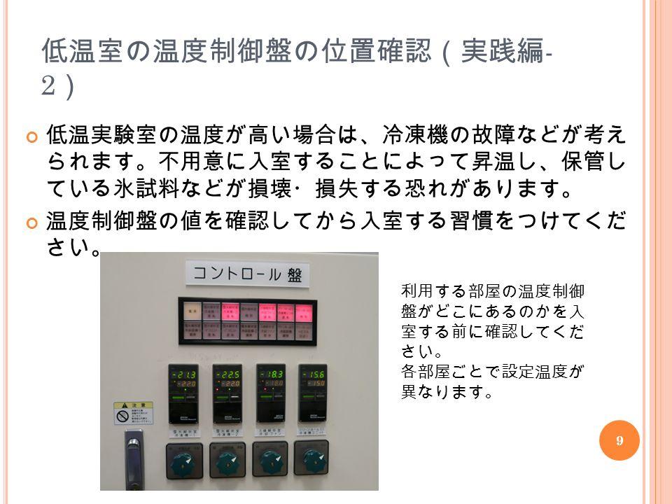 9 低温室の温度制御盤の位置確認(実践編 - 2 ) 低温実験室の温度が高い場合は、冷凍機の故障などが考え られます。不用意に入室することによって昇温し、保管し ている氷試料などが損壊・損失する恐れがあります。 温度制御盤の値を確認してから入室する習慣をつけてくだ さい。 利用する部屋の温度制御 盤がどこにあるのかを入 室する前に確認してくだ さい。 各部屋ごとで設定温度が 異なります。