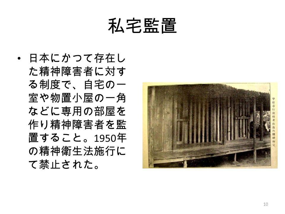 私宅監置 日本にかつて存在し た精神障害者に対す る制度で、自宅の一 室や物置小屋の一角 などに専用の部屋を 作り精神障害者を監 置すること。 1950 年 の精神衛生法施行に て禁止された。 10