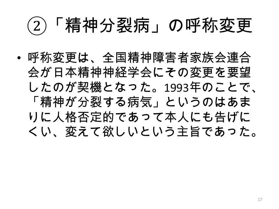 ② 「精神分裂病」の呼称変更 呼称変更は、全国精神障害者家族会連合 会が日本精神神経学会にその変更を要望 したのが契機となった。 1993 年のことで、 「精神が分裂する病気」というのはあま りに人格否定的であって本人にも告げに くい、変えて欲しいという主旨であった。 17