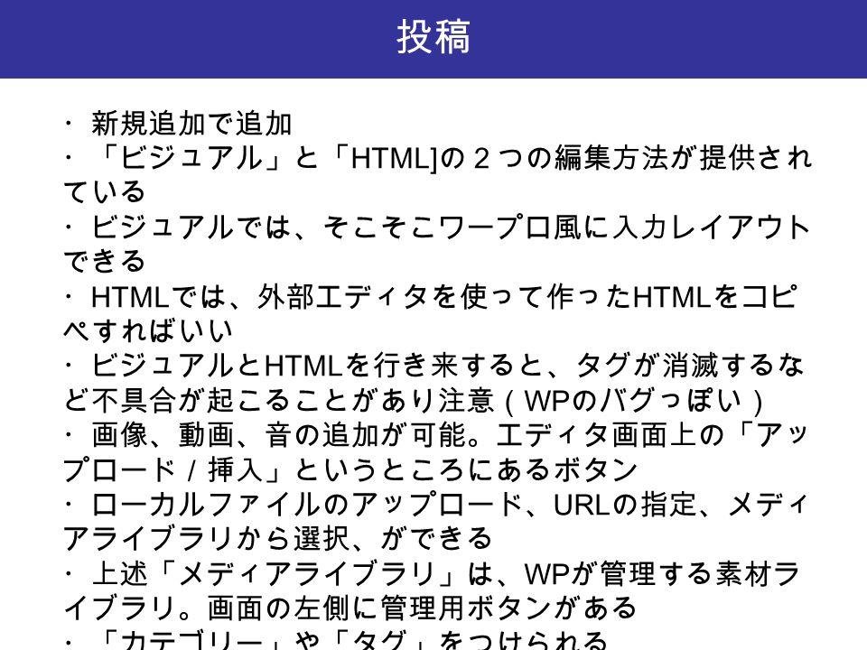 投稿 ・新規追加で追加 ・「ビジュアル」と「 HTML] の2つの編集方法が提供され ている ・ビジュアルでは、そこそこワープロ風に入力レイアウト できる ・ HTML では、外部エディタを使って作った HTML をコピ ペすればいい ・ビジュアルと HTML を行き来すると、タグが消滅するな ど不具合が起こることがあり注意( WP のバグっぽい) ・画像、動画、音の追加が可能。エディタ画面上の「アッ プロード/挿入」というところにあるボタン ・ローカルファイルのアップロード、 URL の指定、メディ アライブラリから選択、ができる ・上述「メディアライブラリ」は、 WP が管理する素材ラ イブラリ。画面の左側に管理用ボタンがある ・「カテゴリー」や「タグ」をつけられる
