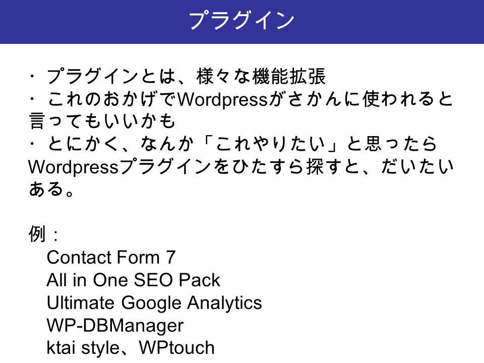 プラグイン ・プラグインとは、様々な機能拡張 ・これのおかげで Wordpress がさかんに使われると 言ってもいいかも ・とにかく、なんか「これやりたい」と思ったら Wordpress プラグインをひたすら探すと、だいたい ある。 例: Contact Form 7 All in One SEO Pack Ultimate Google Analytics WP-DBManager ktai style 、 WPtouch