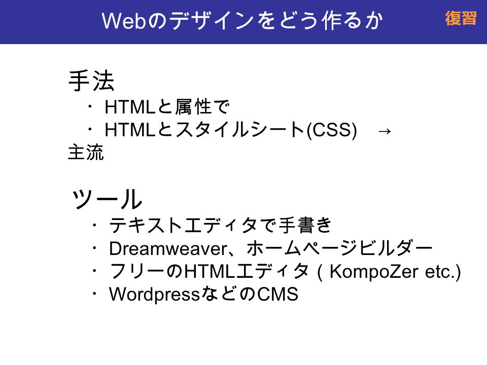 Web のデザインをどう作るか 手法 ・ HTML と属性で ・ HTML とスタイルシート (CSS) → 主流 ツール ・テキストエディタで手書き ・ Dreamweaver 、ホームページビルダー ・フリーの HTML エディタ( KompoZer etc.) ・ Wordpress などの CMS 復習