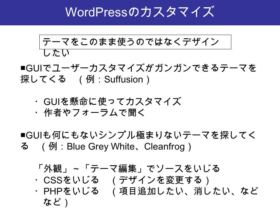 WordPress のカスタマイズ ■GUI でユーザーカスタマイズがガンガンできるテーマを 探してくる (例: Suffusion ) ・ GUI を懸命に使ってカスタマイズ ・作者やフォーラムで聞く ■GUI も何にもないシンプル極まりないテーマを探してく る (例: Blue Grey White 、 Cleanfrog ) 「外観」~「テーマ編集」でソースをいじる ・ CSS をいじる (デザインを変更する) ・ PHP をいじる (項目追加したい、消したい、など など) テーマをこのまま使うのではなくデザイン したい