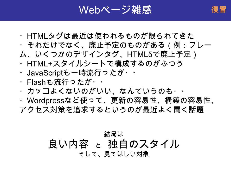 Web ページ雑感 ・ HTML タグは最近は使われるものが限られてきた ・それだけでなく、廃止予定のものがある(例:フレー ム、いくつかのデザインタグ、 HTML5 で廃止予定) ・ HTML+ スタイルシートで構成するのがふつう ・ JavaScript も一時流行ったが・・ ・ Flash も流行ったが・・ ・カッコよくないのがいい、なんていうのも・・ ・ Wordpress など使って、更新の容易性、構築の容易性、 アクセス対策を追求するというのが最近よく聞く話題 結局は 良い内容 と 独自のスタイル そして、見てほしい対象 復習