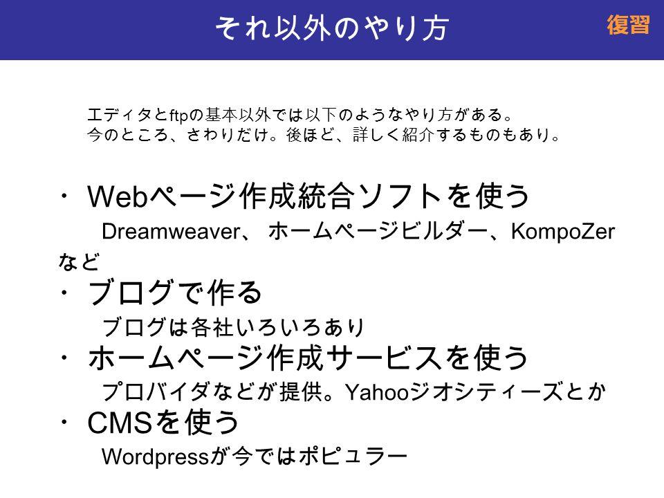 それ以外のやり方 ・ Web ページ作成統合ソフトを使う Dreamweaver 、 ホームページビルダー、 KompoZer など ・ブログで作る ブログは各社いろいろあり ・ホームページ作成サービスを使う プロバイダなどが提供。 Yahoo ジオシティーズとか ・ CMS を使う Wordpress が今ではポピュラー エディタと ftp の基本以外では以下のようなやり方がある。 今のところ、さわりだけ。後ほど、詳しく紹介するものもあり。 復習