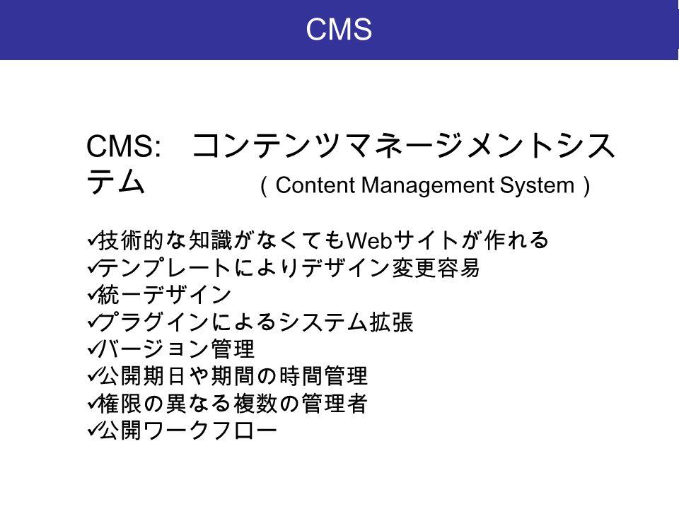 CMS: コンテンツマネージメントシス テム ( Content Management System ) 技術的な知識がなくても Web サイトが作れる テンプレートによりデザイン変更容易 統一デザイン プラグインによるシステム拡張 バージョン管理 公開期日や期間の時間管理 権限の異なる複数の管理者 公開ワークフロー CMS