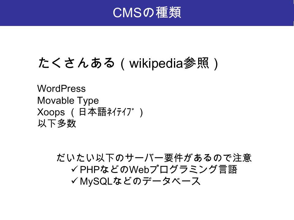 たくさんある( wikipedia 参照) WordPress Movable Type Xoops (日本語ネイティブ) 以下多数 CMS の種類 だいたい以下のサーバー要件があるので注意 PHP などの Web プログラミング言語 MySQL などのデータベース