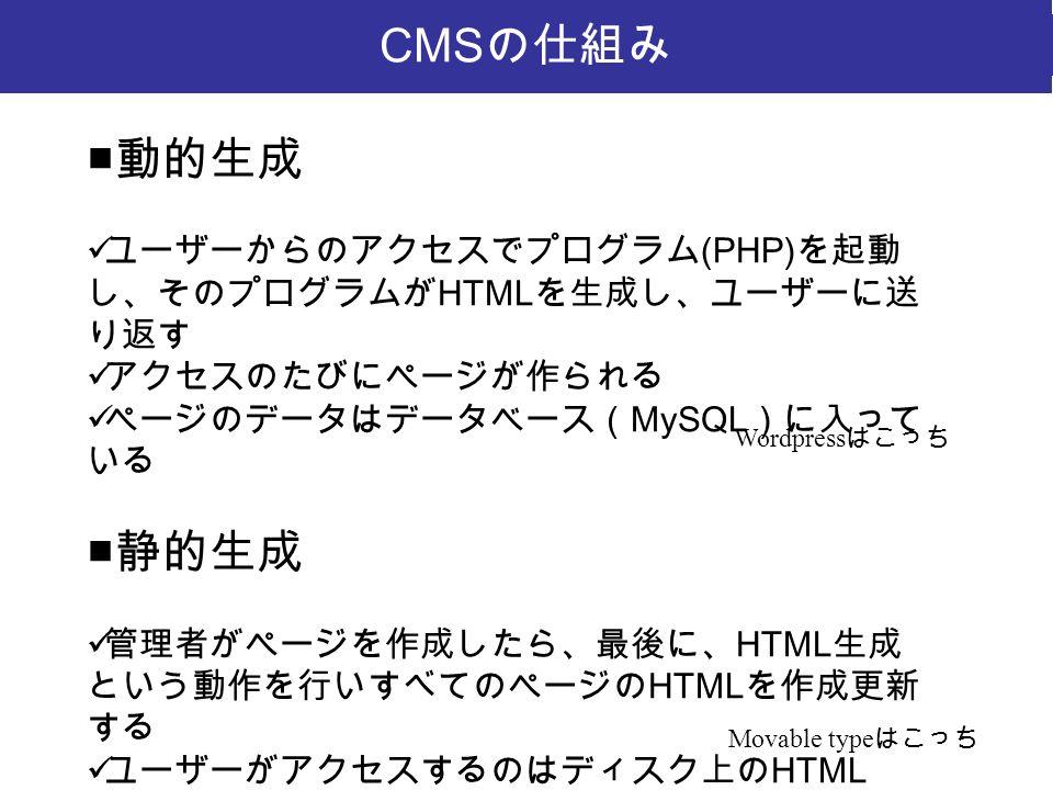 CMS の仕組み ■ 動的生成 ユーザーからのアクセスでプログラム (PHP) を起動 し、そのプログラムが HTML を生成し、ユーザーに送 り返す アクセスのたびにページが作られる ページのデータはデータベース( MySQL )に入って いる ■ 静的生成 管理者がページを作成したら、最後に、 HTML 生成 という動作を行いすべてのページの HTML を作成更新 する ユーザーがアクセスするのはディスク上の HTML ページデータがデータベースに入っているのは同じ Wordpress はこっち Movable type はこっち