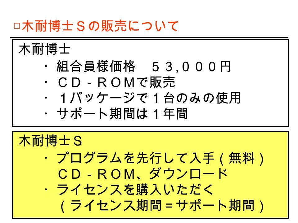 □ 木耐博士Sの販売について 木耐博士 ・組合員様価格 53, 000円 ・CD-ROMで販売 ・1パッケージで1台のみの使用 ・サポート期間は1年間 木耐博士S ・プログラムを先行して入手(無料) CD-ROM、ダウンロード ・ライセンスを購入いただく (ライセンス期間=サポート期間)