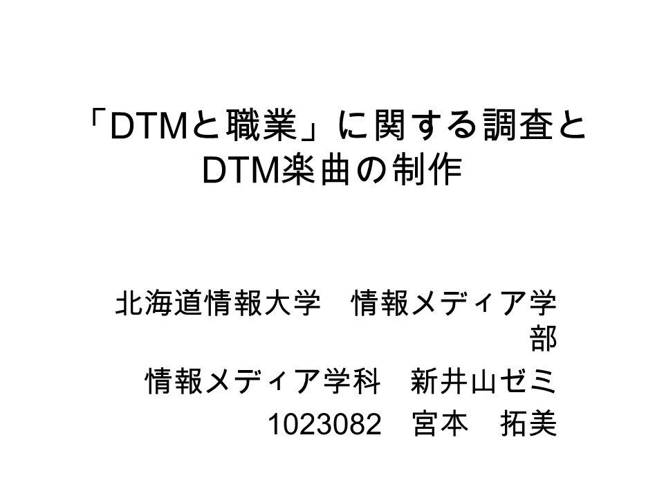 「 DTM と職業」に関する調査と DTM 楽曲の制作 北海道情報大学 情報メディア学 部 情報メディア学科 新井山ゼミ 1023082 宮本 拓美