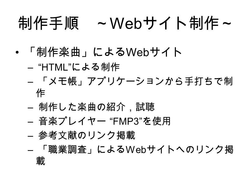 制作手順 ~ Web サイト制作~ 「制作楽曲」による Web サイト – HTML による制作 – 「メモ帳」アプリケーションから手打ちで制 作 – 制作した楽曲の紹介,試聴 – 音楽プレイヤー FMP3 を使用 – 参考文献のリンク掲載 – 「職業調査」による Web サイトへのリンク掲 載