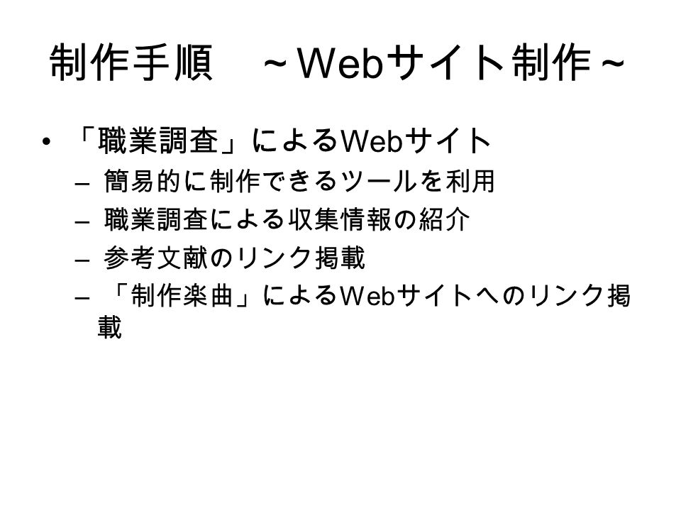 制作手順 ~ Web サイト制作~ 「職業調査」による Web サイト – 簡易的に制作できるツールを利用 – 職業調査による収集情報の紹介 – 参考文献のリンク掲載 – 「制作楽曲」による Web サイトへのリンク掲 載