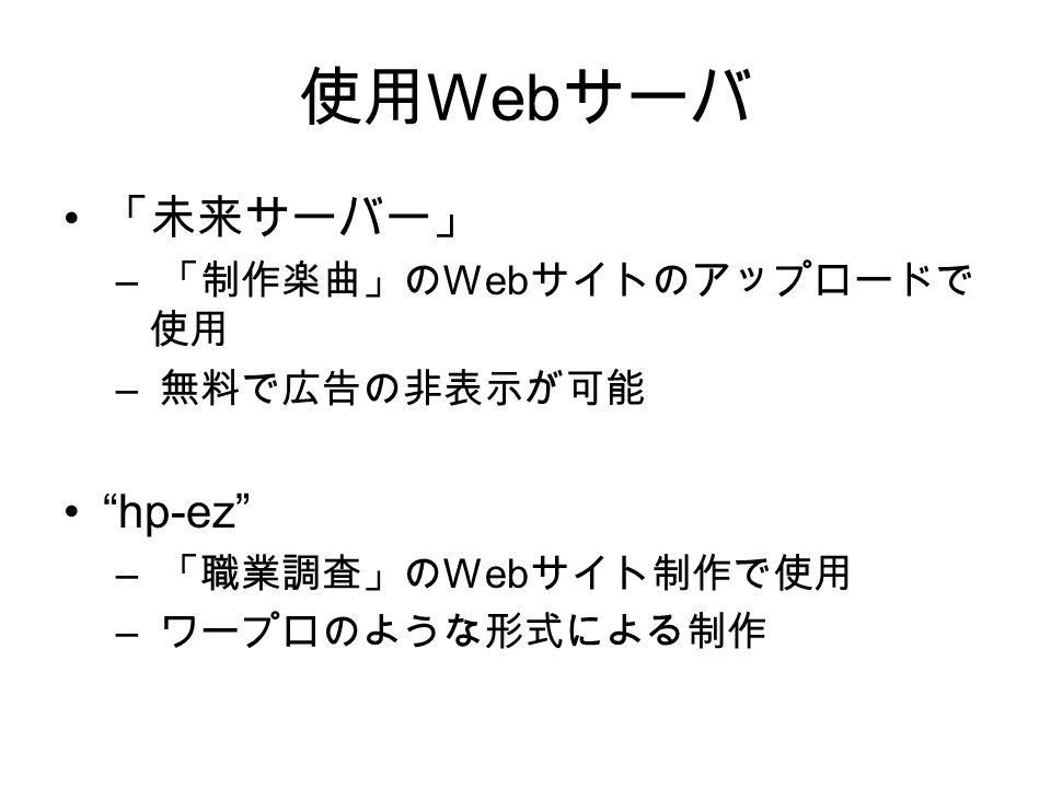 使用 Web サーバ 「未来サーバー」 – 「制作楽曲」の Web サイトのアップロードで 使用 – 無料で広告の非表示が可能 hp-ez – 「職業調査」の Web サイト制作で使用 – ワープロのような形式による制作