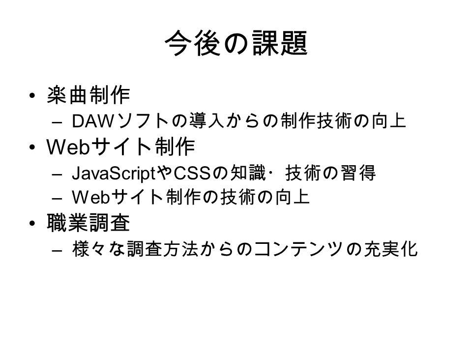今後の課題 楽曲制作 – DAW ソフトの導入からの制作技術の向上 Web サイト制作 – JavaScript や CSS の知識・技術の習得 – Web サイト制作の技術の向上 職業調査 – 様々な調査方法からのコンテンツの充実化
