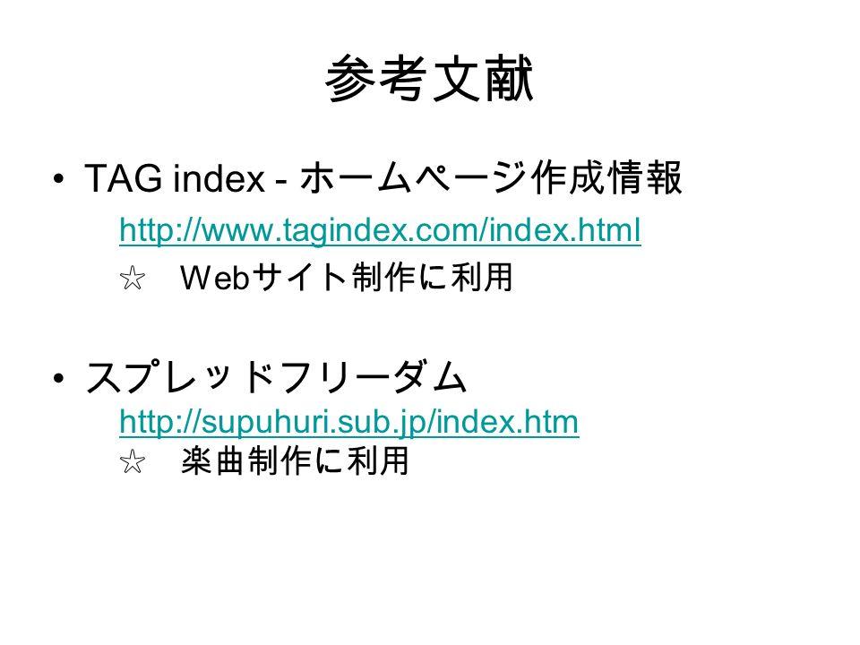 参考文献 TAG index - ホームページ作成情報 http://www.tagindex.com/index.html ☆ Web サイト制作に利用 スプレッドフリーダム http://supuhuri.sub.jp/index.htm ☆ 楽曲制作に利用