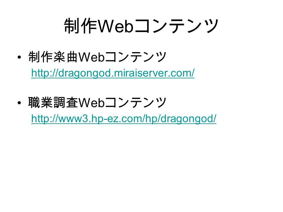 制作 Web コンテンツ 制作楽曲 Web コンテンツ http://dragongod.miraiserver.com/ 職業調査 Web コンテンツ http://www3.hp-ez.com/hp/dragongod/