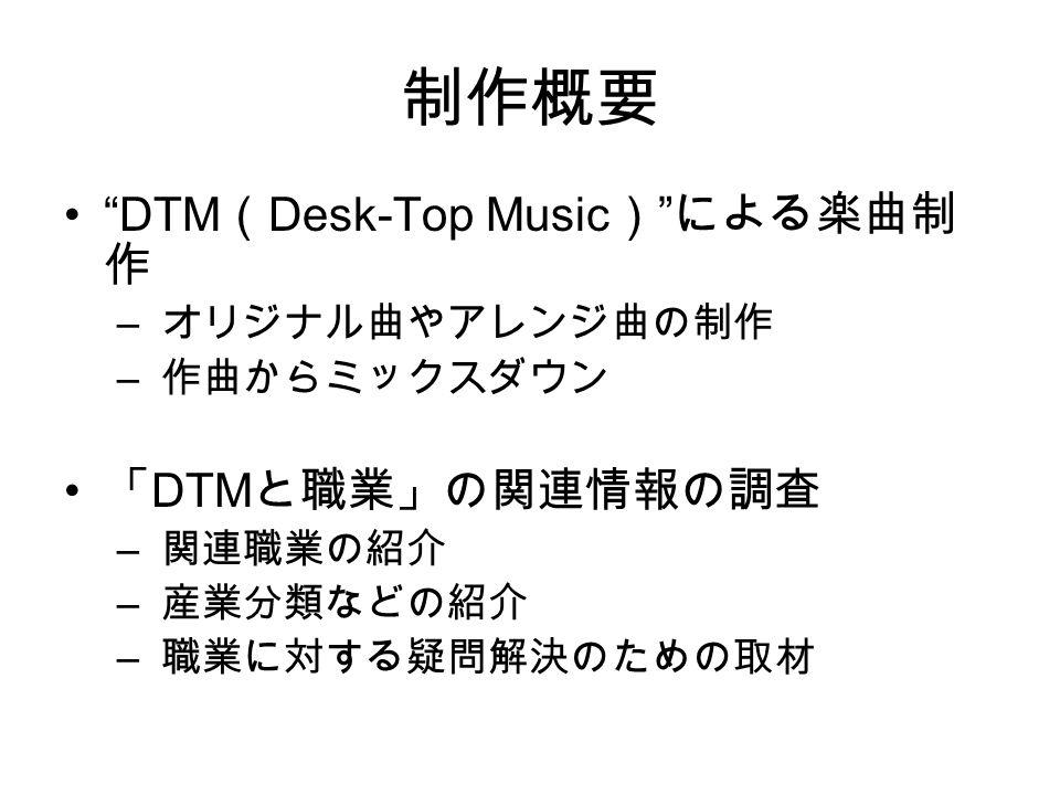 制作概要 DTM ( Desk-Top Music ) による楽曲制 作 – オリジナル曲やアレンジ曲の制作 – 作曲からミックスダウン 「 DTM と職業」の関連情報の調査 – 関連職業の紹介 – 産業分類などの紹介 – 職業に対する疑問解決のための取材