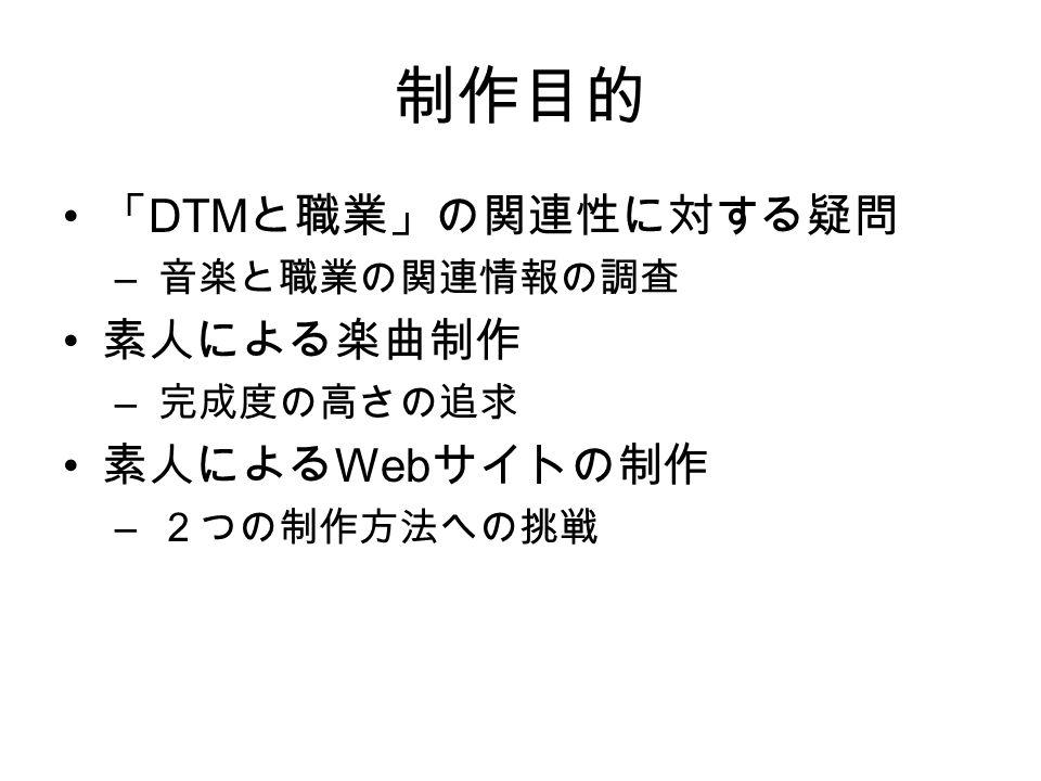 制作目的 「 DTM と職業」の関連性に対する疑問 – 音楽と職業の関連情報の調査 素人による楽曲制作 – 完成度の高さの追求 素人による Web サイトの制作 – 2つの制作方法への挑戦