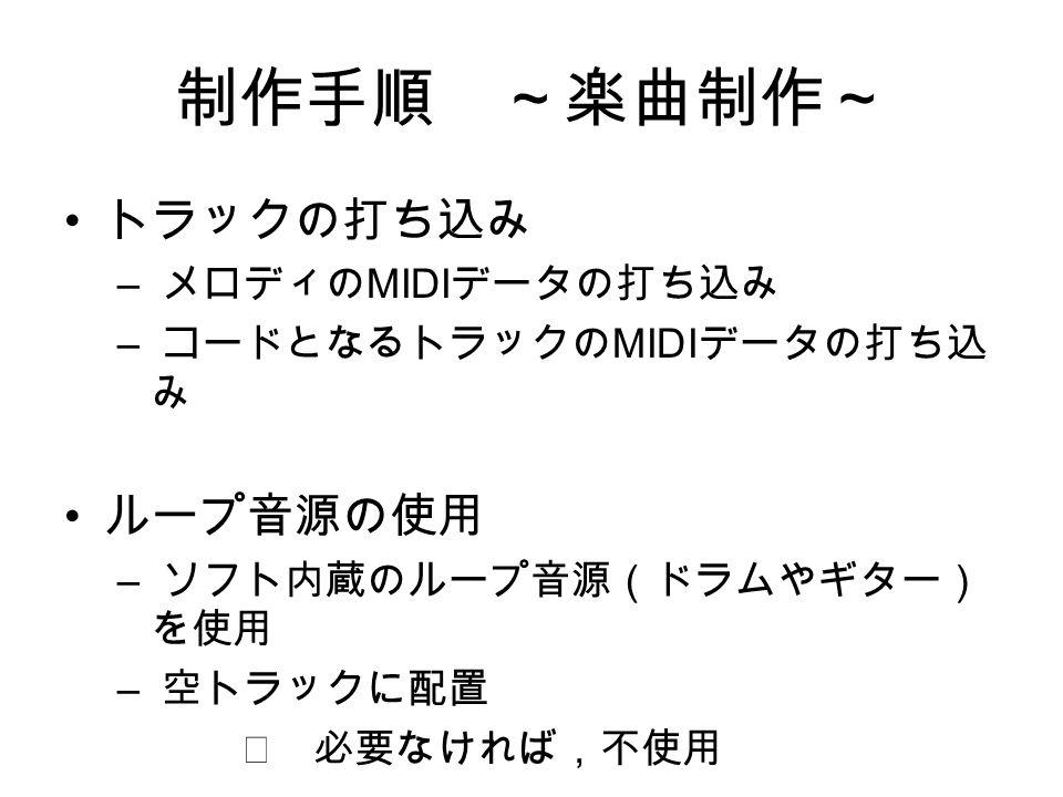 制作手順 ~楽曲制作~ トラックの打ち込み – メロディの MIDI データの打ち込み – コードとなるトラックの MIDI データの打ち込 み ループ音源の使用 – ソフト内蔵のループ音源(ドラムやギター) を使用 – 空トラックに配置 ※ 必要なければ,不使用
