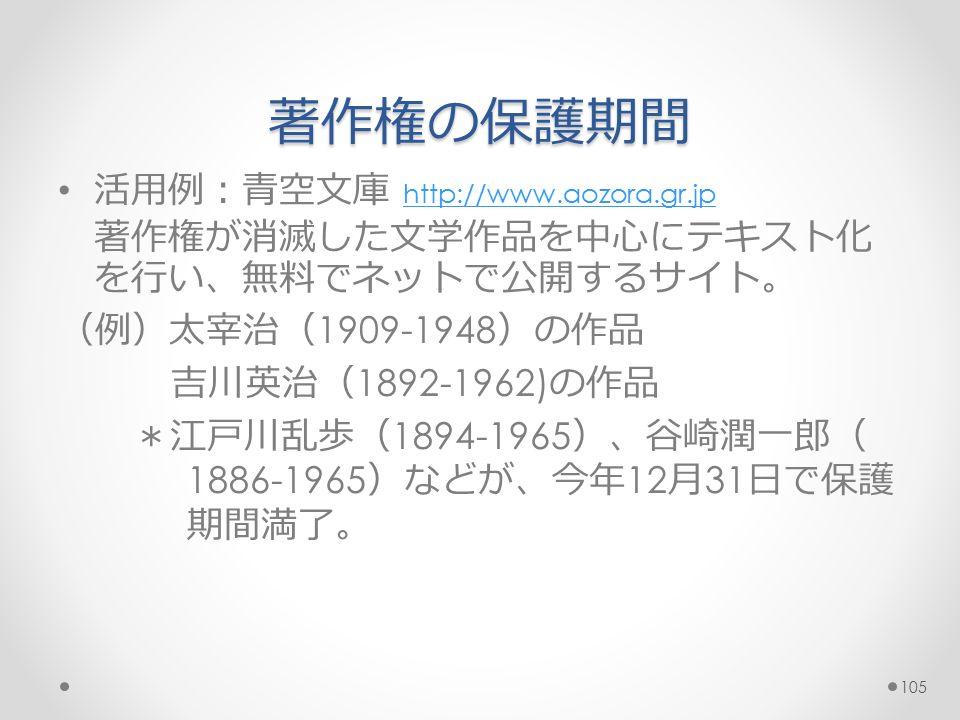 著作権の保護期間 活用例:青空文庫 http://www.aozora.gr.jp http://www.aozora.gr.jp 著作権が消滅した文学作品を中心にテキスト化 を行い、無料でネットで公開するサイト。 (例)太宰治( 1909-1948 )の作品 吉川英治( 1892-1962) の作品 *江戸川乱歩( 1894-1965 )、谷崎潤一郎( 1886-1965 )などが、今年 12 月 31 日で保護 期間満了。 105