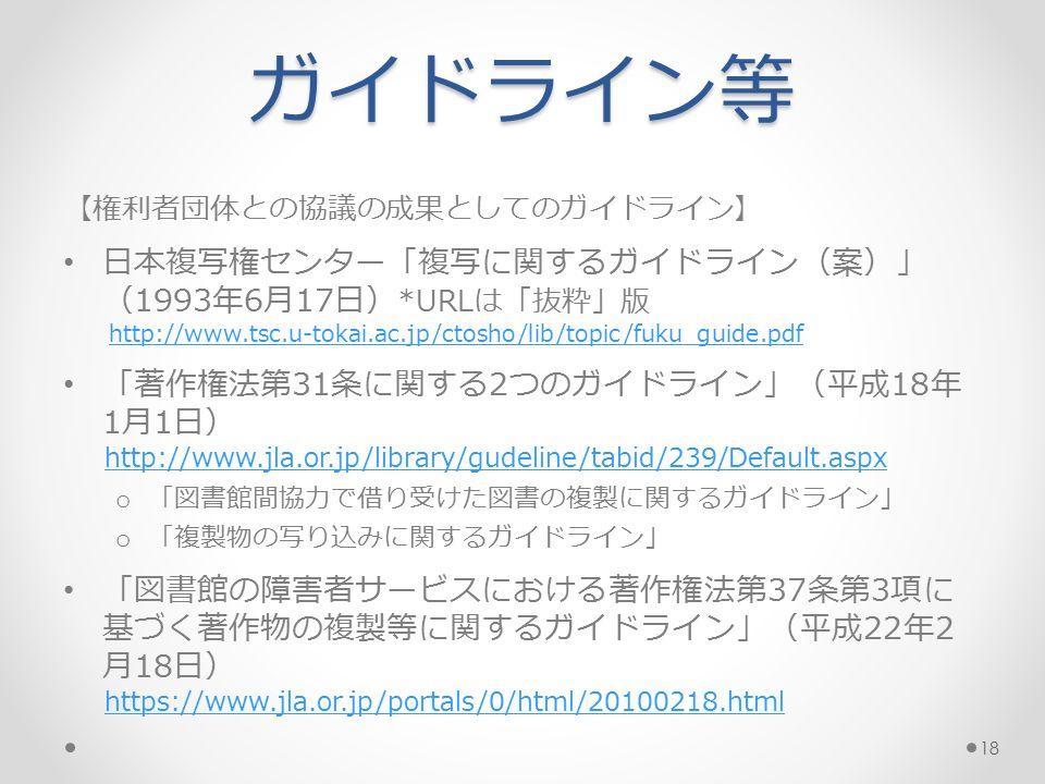 ガイドライン等 【権利者団体との協議の成果としてのガイドライン】 日本複写権センター「複写に関するガイドライン(案)」 (1993年6月17日) *URLは「抜粋」版 http://www.tsc.u-tokai.ac.jp/ctosho/lib/topic/fuku_guide.pdf 「著作権法第31条に関する2つのガイドライン」(平成18年 1月1日) http://www.jla.or.jp/library/gudeline/tabid/239/Default.aspx o 「図書館間協力で借り受けた図書の複製に関するガイドライン」 o 「複製物の写り込みに関するガイドライン」 「図書館の障害者サービスにおける著作権法第37条第3項に 基づく著作物の複製等に関するガイドライン」(平成22年2 月18日) https://www.jla.or.jp/portals/0/html/20100218.html 18