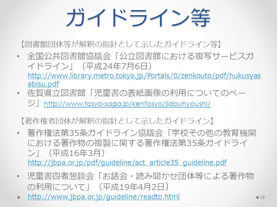 ガイドライン等 【図書館団体等が解釈の指針として示したガイドライン等】 全国公共図書館協議会「公立図書館における複写サービスガ イドライン」(平成24年7月6日) http://www.library.metro.tokyo.jp/Portals/0/zenkouto/pdf/hukusyas abisu.pdf 佐賀県立図書館「児童書の表紙画像の利用についてのペー ジ」 http://www.tosyo-saga.jp/kentosyo/jidouhyoushi/ http://www.tosyo-saga.jp/kentosyo/jidouhyoushi/ 【著作権者団体が解釈の指針として示したガイドライン】 著作権法第35条ガイドライン協議会「学校その他の教育機関 における著作物の複製に関する著作権法第35条ガイドライ ン」(平成16年3月) http://jbpa.or.jp/pdf/guideline/act_article35_guideline.pdf 児童書四者懇談会「お話会・読み聞かせ団体等による著作物 の利用について」(平成19年4月2日 ) http://www.jbpa.or.jp/guideline/readto.html 19