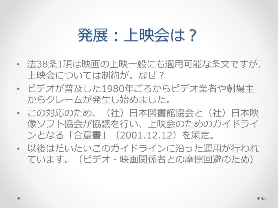 発展:上映会は? 法38条1項は映画の上映一般にも適用可能な条文ですが、 上映会については制約が。なぜ? ビデオが普及した1980年ごろからビデオ業者や劇場主 からクレームが発生し始めました。 この対応のため、(社)日本図書館協会と(社)日本映 像ソフト協会が協議を行い、上映会のためのガイドライ ンとなる「合意書」(2001.12.12)を策定。 以後はだいたいこのガイドラインに沿った運用が行われ ています。(ビデオ・映画関係者との摩擦回避のため) 45