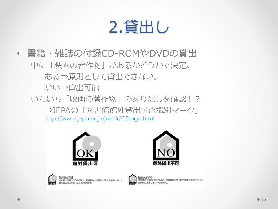 2.貸出し 書籍・雑誌の付録CD-ROMやDVDの貸出 中に「映画の著作物」があるかどうかで決定。 ある⇒原則として貸出できない。 ない⇒貸出可能 いちいち「映画の著作物」のありなしを確認!? ⇒JEPAの「図書館館外貸出可否識別マーク」 http://www.jepa.or.jp/jmark/CDlogo.html http://www.jepa.or.jp/jmark/CDlogo.html 55