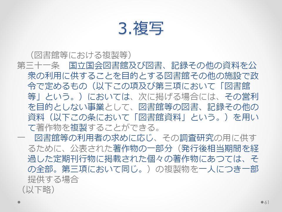 3.複写 (図書館等における複製等) 第三十一条 国立国会図書館及び図書、記録その他の資料を公 衆の利用に供することを目的とする図書館その他の施設で政 令で定めるもの(以下この項及び第三項において「図書館 等」という。)においては、次に掲げる場合には、その営利 を目的としない事業として、図書館等の図書、記録その他の 資料(以下この条において「図書館資料」という。)を用い て著作物を複製することができる。 一 図書館等の利用者の求めに応じ、その調査研究の用に供す るために、公表された著作物の一部分(発行後相当期間を経 過した定期刊行物に掲載された個々の著作物にあつては、そ の全部。第三項において同じ。)の複製物を一人につき一部 提供する場合 (以下略) 61