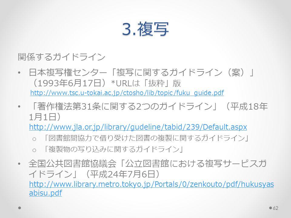 3.複写 関係するガイドライン 日本複写権センター「複写に関するガイドライン(案)」 (1993年6月17日) *URLは「抜粋」版 http://www.tsc.u-tokai.ac.jp/ctosho/lib/topic/fuku_guide.pdf 「著作権法第31条に関する2つのガイドライン」(平成18年 1月1日) http://www.jla.or.jp/library/gudeline/tabid/239/Default.aspx o 「図書館間協力で借り受けた図書の複製に関するガイドライン」 o 「複製物の写り込みに関するガイドライン」 全国公共図書館協議会「公立図書館における複写サービスガ イドライン」(平成24年7月6日) http://www.library.metro.tokyo.jp/Portals/0/zenkouto/pdf/hukusyas abisu.pdf 62