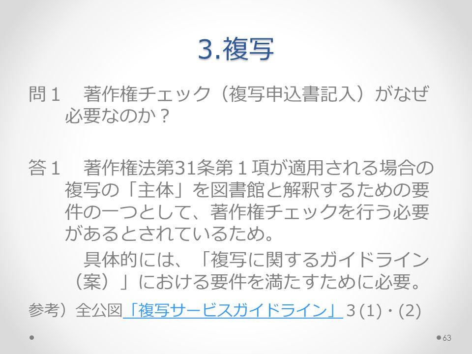 3.複写 問1 著作権チェック(複写申込書記入)がなぜ 必要なのか? 答1 著作権法第31条第1項が適用される場合の 複写の「主体」を図書館と解釈するための要 件の一つとして、著作権チェックを行う必要 があるとされているため。 具体的には、「複写に関するガイドライン (案)」における要件を満たすために必要。 参考)全公図「複写サービスガイドライン」3(1)・(2)「複写サービスガイドライン」 63