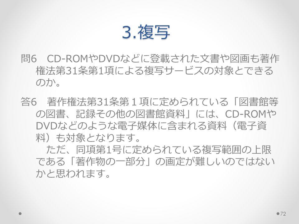 問6 CD-ROMやDVDなどに登載された文書や図画も著作 権法第31条第1項による複写サービスの対象とできる のか。 答6 著作権法第31条第1項に定められている「図書館等 の図書、記録その他の図書館資料」には、CD-ROMや DVDなどのような電子媒体に含まれる資料(電子資 料)も対象となります。 ただ、同項第1号に定められている複写範囲の上限 である「著作物の一部分」の画定が難しいのではない かと思われます。 3.複写 72