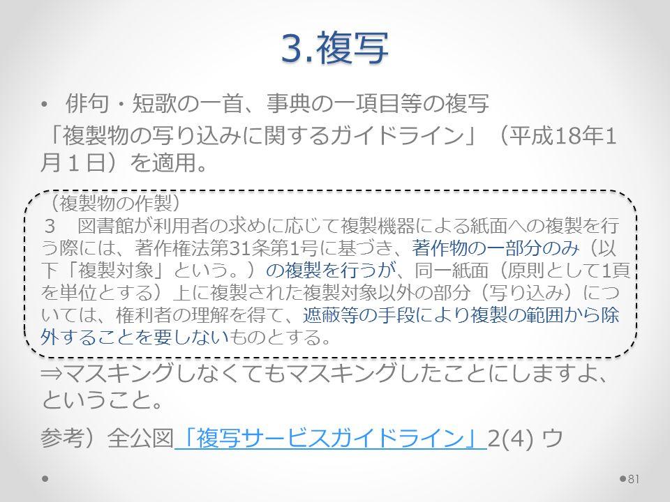 俳句・短歌の一首、事典の一項目等の複写 「複製物の写り込みに関するガイドライン」(平成18年1 月1日)を適用。 (複製物の作製) 3 図書館が利用者の求めに応じて複製機器による紙面への複製を行 う際には、著作権法第31条第1号に基づき、著作物の一部分のみ(以 下「複製対象」という。)の複製を行うが、同一紙面(原則として1頁 を単位とする)上に複製された複製対象以外の部分(写り込み)につ いては、権利者の理解を得て、遮蔽等の手段により複製の範囲から除 外することを要しないものとする。 ⇒マスキングしなくてもマスキングしたことにしますよ、 ということ。 参考)全公図「複写サービスガイドライン」2(4) ウ「複写サービスガイドライン」 3.複写 81