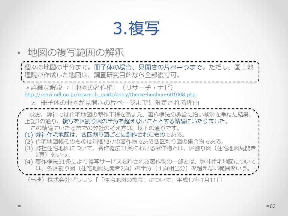 地図の複写範囲の解釈 個々の地図の半分まで。冊子体の場合、見開きの片ページまで。ただし、国土地 理院が作成した地図は、調査研究目的なら全部複写可。 *詳細な解説⇒「地図の著作権」(リサーチ・ナビ) http://rnavi.ndl.go.jp/research_guide/entry/theme-honbun-601008.php o 冊子体の地図が見開きの片ページまでに限定される理由 なお、弊社では住宅地図の製作工程を踏まえ、著作権法の趣旨に沿い検討を重ねた結果、 上記3の通り、複写を区割り図の半分を超えないこととする結論にいたりました。 この結論にいたるまでの弊社の考え方は、以下の通りです。 (1)弊社住宅地図は、各区割り図ごとに創作されたものである。 (2)住宅地図帳そのものは別個独立の著作物である各区割り図の集合物である。 (3)弊社住宅地図について、著作権法31条における著作物とは、区割り図(住宅地図見開き 2頁)をいう。 (4)著作権法31条により複写サービスを許される著作物の一部とは、弊社住宅地図について は、各区割り図(住宅地図見開き2頁)の半分(1頁相当分)を超えない範囲をいう。 (出典)株式会社ゼンリン「「住宅地図の複写」について」平成17年1月11日 3.複写 82