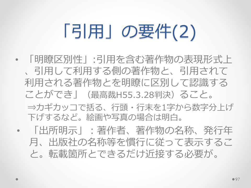 「引用」の要件(2) 「明瞭区別性」:引用を含む著作物の表現形式上 、引用して利用する側の著作物と、引用されて 利用される著作物とを明瞭に区別して認識する ことができ」 (最高裁H55.3.28判決) ること。 ⇒カギカッコで括る、行頭・行末を1字から数字分上げ 下げするなど。絵画や写真の場合は明白。 「出所明示」:著作者、著作物の名称、発行年 月、出版社の名称等を慣行に従って表示するこ と。転載箇所とできるだけ近接する必要が。 97