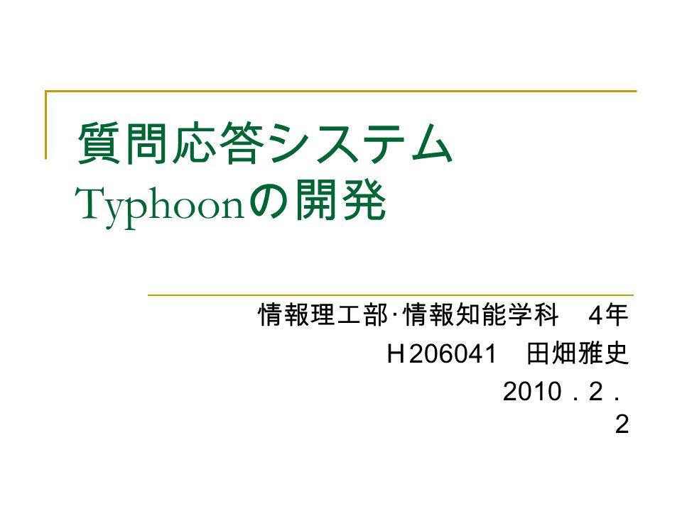 質問応答システム Typhoon の開発 情報理工部・情報知能学科 4 年 H 206041 田畑雅史 2010 . 2 . 2