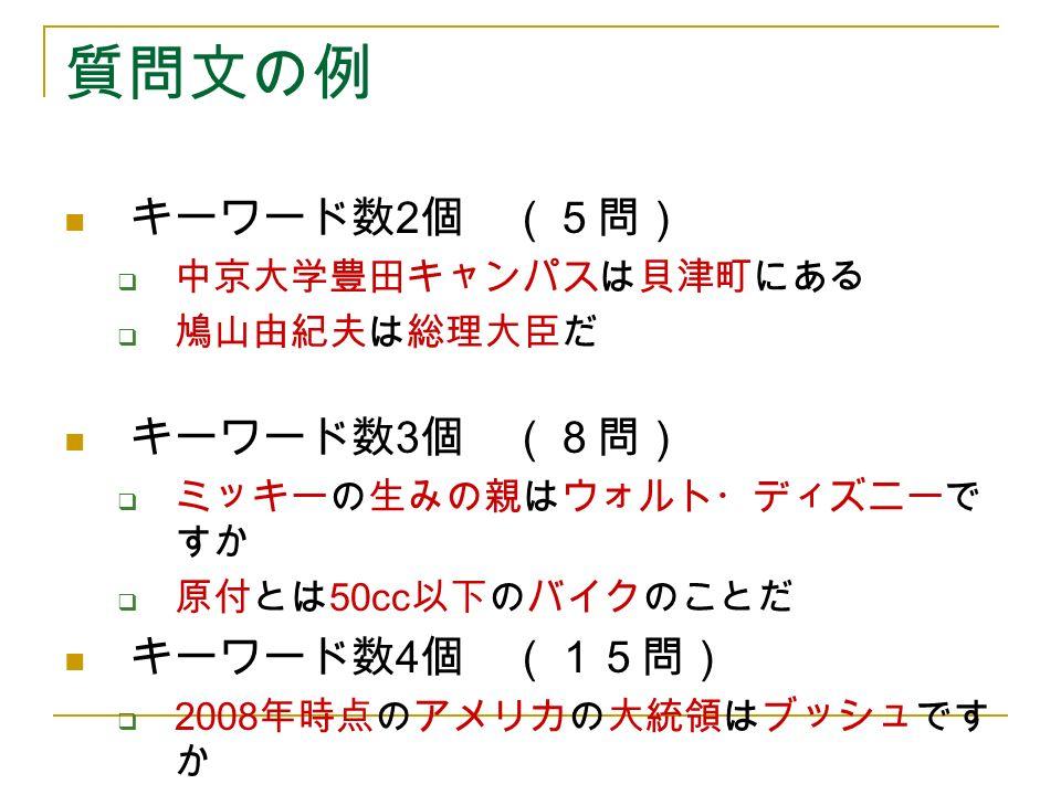 質問文の例 キーワード数 2 個 (5問)  中京大学豊田キャンパスは貝津町にある  鳩山由紀夫は総理大臣だ キーワード数 3 個 (8問)  ミッキーの生みの親はウォルト・ディズニーで すか  原付とは 50cc 以下のバイクのことだ キーワード数 4 個 (15問)  2008 年時点のアメリカの大統領はブッシュです か  現在の中国の首相は温家宝ではない
