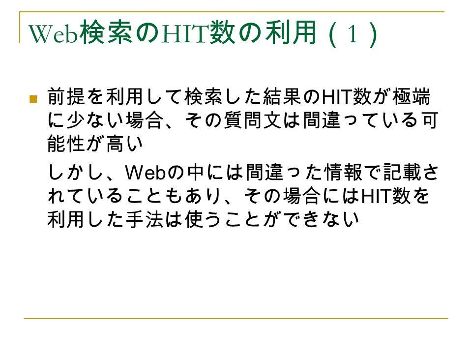Web 検索の HIT 数の利用( 1 ) 前提を利用して検索した結果の HIT 数が極端 に少ない場合、その質問文は間違っている可 能性が高い しかし、 Web の中には間違った情報で記載さ れていることもあり、その場合には HIT 数を 利用した手法は使うことができない