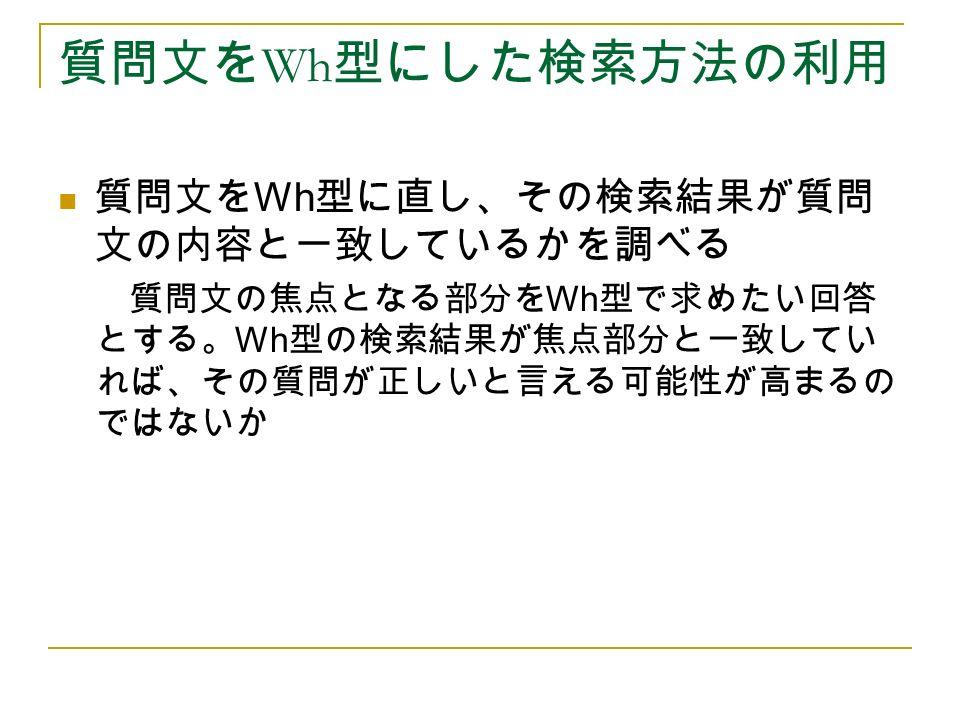 質問文を Wh 型にした検索方法の利用 質問文を Wh 型に直し、その検索結果が質問 文の内容と一致しているかを調べる 質問文の焦点となる部分を Wh 型で求めたい回答 とする。 Wh 型の検索結果が焦点部分と一致してい れば、その質問が正しいと言える可能性が高まるの ではないか
