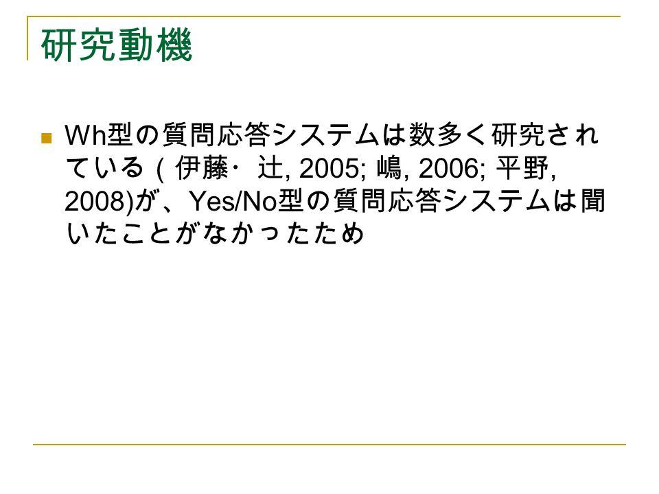 研究動機 Wh 型の質問応答システムは数多く研究され ている(伊藤・辻, 2005; 嶋, 2006; 平野, 2008) が、 Yes/No 型の質問応答システムは聞 いたことがなかったため