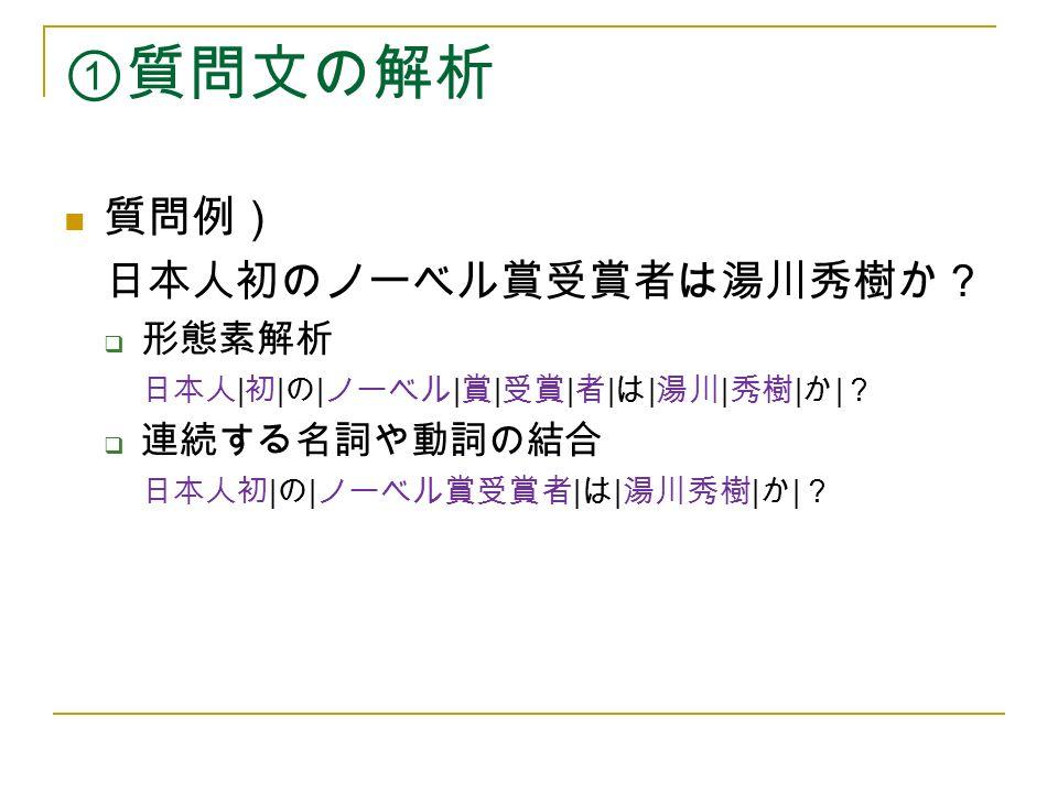 ①質問文の解析 質問例) 日本人初のノーベル賞受賞者は湯川秀樹か?  形態素解析 日本人 | 初 | の | ノーベル | 賞 | 受賞 | 者 | は | 湯川 | 秀樹 | か | ?  連続する名詞や動詞の結合 日本人初 | の | ノーベル賞受賞者 | は | 湯川秀樹 | か | ?