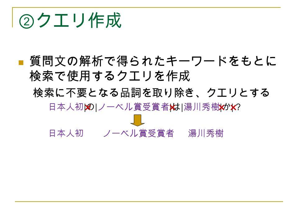 ②クエリ作成 質問文の解析で得られたキーワードをもとに 検索で使用するクエリを作成 検索に不要となる品詞を取り除き、クエリとする 日本人初 | の | ノーベル賞受賞者 | は | 湯川秀樹 | か | ? 日本人初 ノーベル賞受賞者 湯川秀樹 ××××