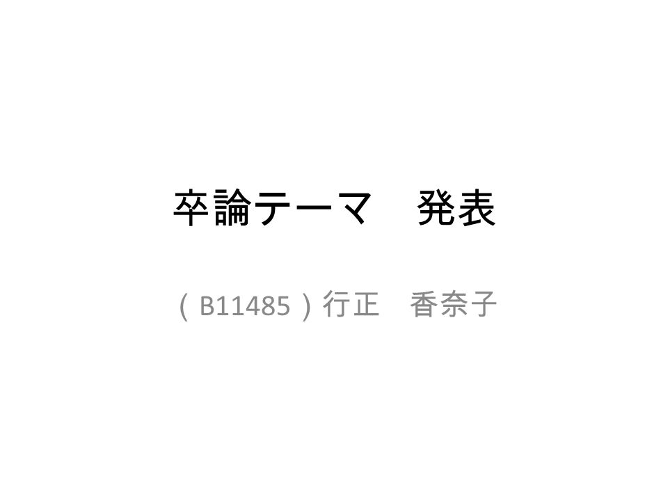 卒論テーマ 発表 ( B11485 )行正 香奈子