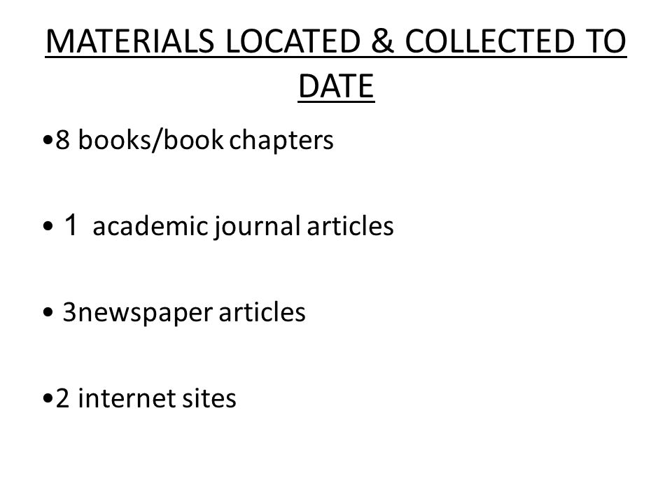 MATERIALS LOCATED & COLLECTED TO DATE 8 books/book chapters 1 academic journal articles 3newspaper articles 2 internet sites