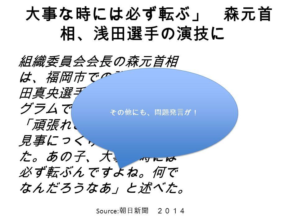 大事な時には必ず転ぶ」 森元首 相、浅田選手の演技に 組織委員会会長の森元首相 は、福岡市での講演で、浅 田真央選手のショートプロ グラムでの演技について 「頑張れと思って見てた ら、見事にっくり返ってし まった。あの子、大事な時 には必ず転ぶんですよね。 何でなんだろうなあ」と述 べた。 Source: 朝日新聞 2014 その他にも、問題発言が!