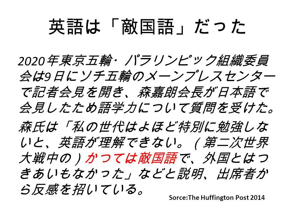 英語は「敵国語」だった 2020 年東京五輪・パラリンピック組織委員 会は 9 日にソチ五輪のメーンプレスセンター で記者会見を開き、森嘉朗会長が日本語で 会見したため語学力について質問を受け た。 森氏は「私の世代はよほど特別に勉強しな いと、英語が理解できない。(第二次世界 大戦中の)かつては敵国語で、外国とはつ きあいもなかった」などと説明、出席者か ら反感を招いている。 Sorce:The Huffington Post 2014